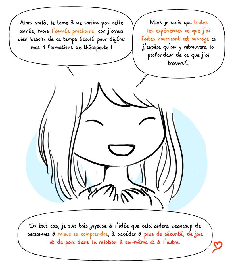 Je suis très joyeuse à l'idée que le tome 3 d'Emotions... aidera beaucoup de personnes à mieux se comprendre, à accéder à plus de sécurité, de joie et de paix dans la relation à soi-même et à l'autre.