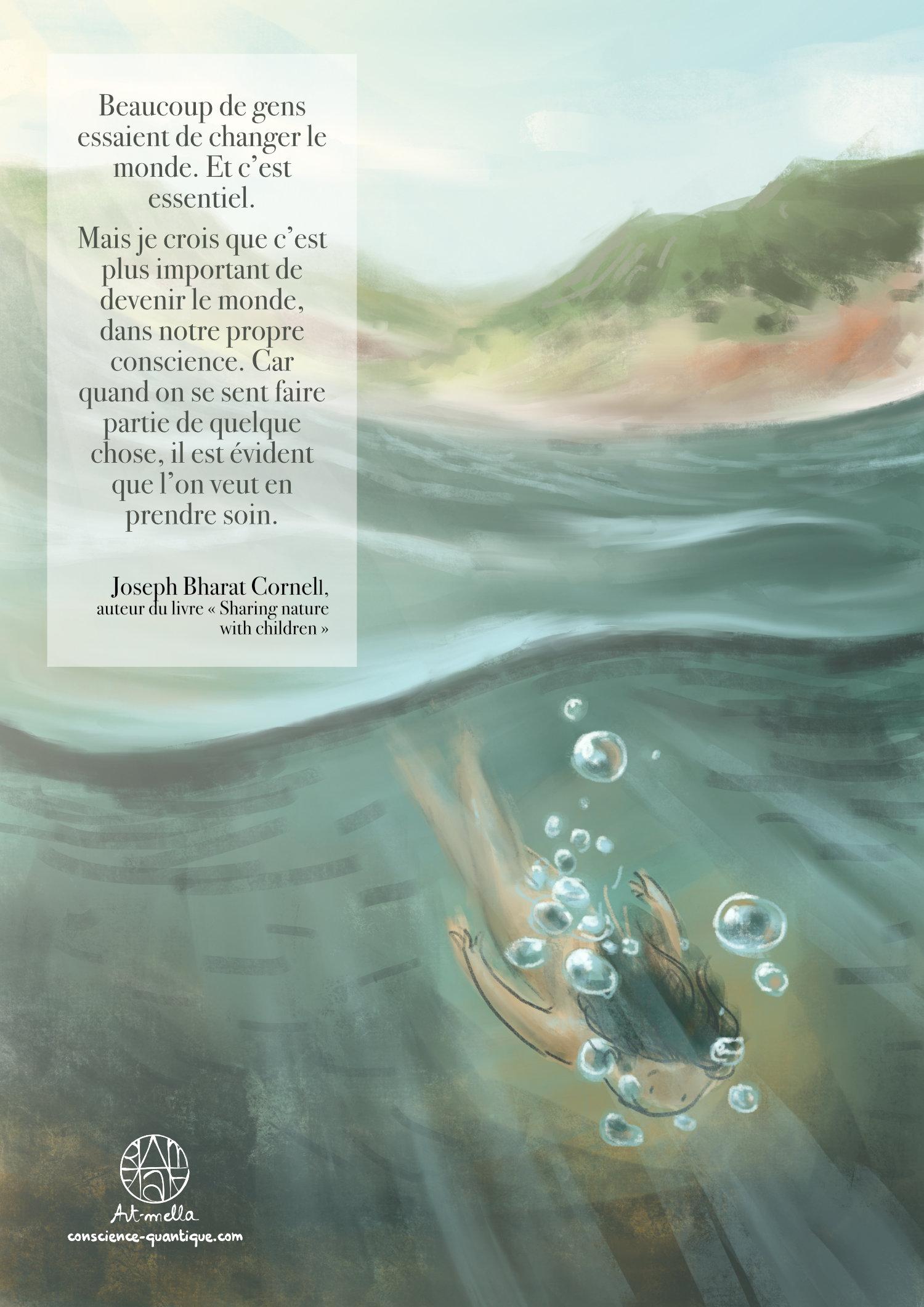 """Dessin d'Art-mella nageant dans le lac du Salagou, en harmonie avec les éléments. """"Beaucoup de gens essaient de changer le monde. Et c'est essentiel. Mais je crois que c'est plus important de devenir le monde, dans notre conscience. Car quand on se sent faire partie de quelque chose, il est évident que l'on veut en prendre soin."""" - Joseph Bharat Cornell, auteur du livre """"Sharing nature with children"""""""